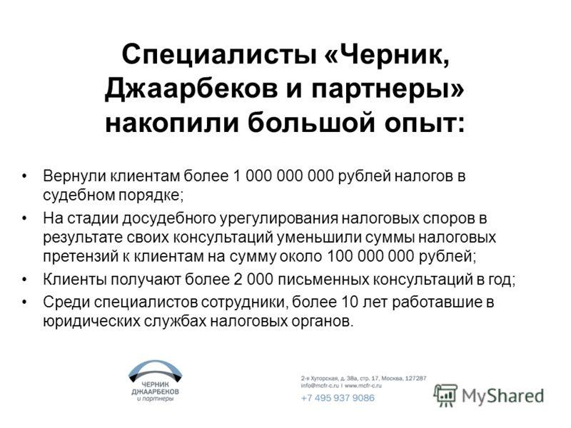 Специалисты «Черник, Джаарбеков и партнеры» накопили большой опыт: Вернули клиентам более 1 000 000 000 рублей налогов в судебном порядке; На стадии досудебного урегулирования налоговых споров в результате своих консультаций уменьшили суммы налоговых