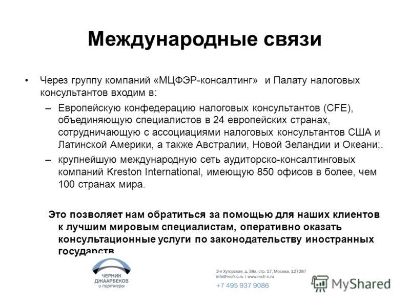 Международные связи Через группу компаний «МЦФЭР-консалтинг» и Палату налоговых консультантов входим в: –Европейскую конфедерацию налоговых консультантов (CFE), объединяющую специалистов в 24 европейских странах, сотрудничающую с ассоциациями налогов