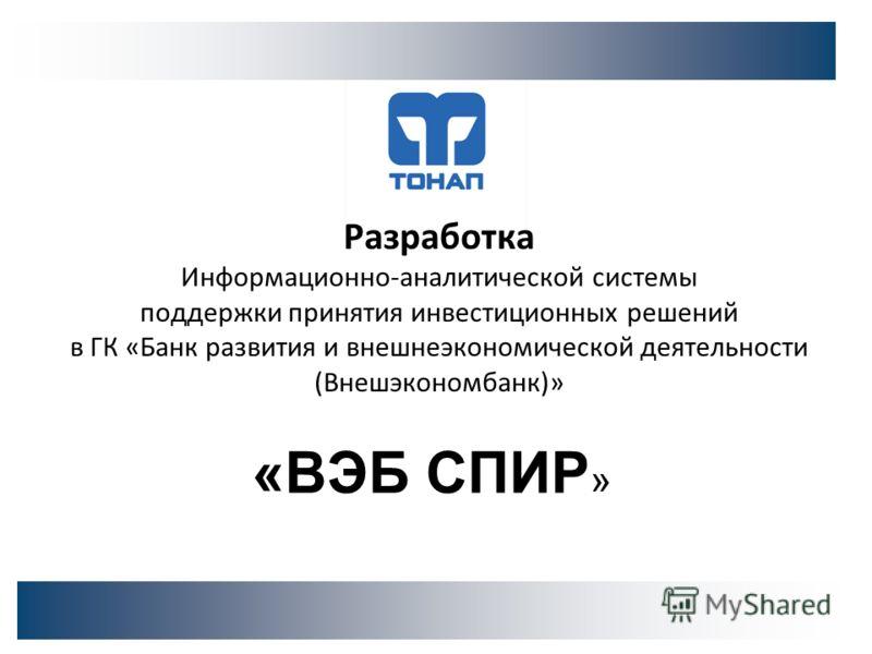 Разработка Информационно-аналитической системы поддержки принятия инвестиционных решений в ГК «Банк развития и внешнеэкономической деятельности (Внешэкономбанк)» «ВЭБ СПИР »