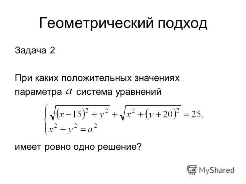 Геометрический подход Задача 2 При каких положительных значениях параметра система уравнений имеет ровно одно решение?
