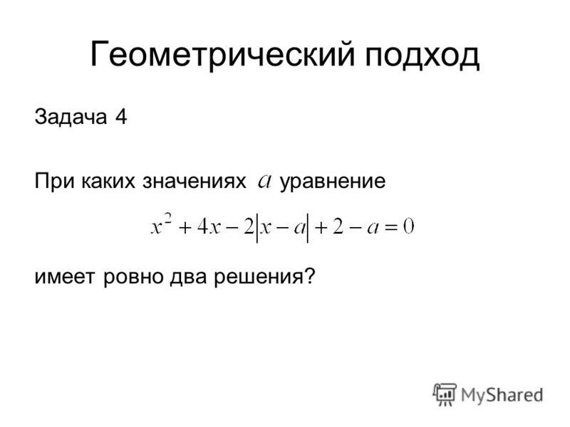 Геометрический подход Задача 4 При каких значениях уравнение имеет ровно два решения?