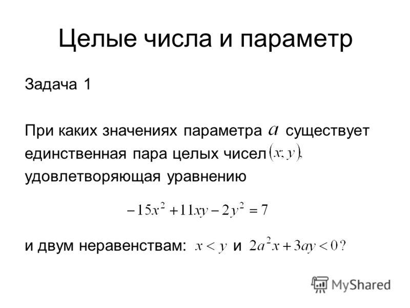 Целые числа и параметр Задача 1 При каких значениях параметра существует единственная пара целых чисел удовлетворяющая уравнению и двум неравенствам: и