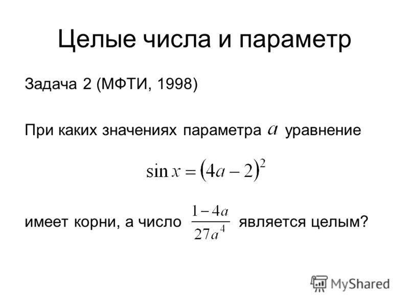 Целые числа и параметр Задача 2 (МФТИ, 1998) При каких значениях параметра уравнение имеет корни, а число является целым?