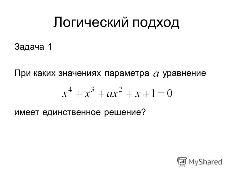 Логический подход Задача 1 При каких значениях параметра уравнение имеет единственное решение?