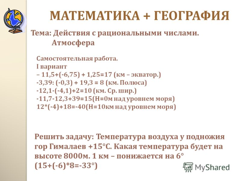 Самостоятельная работа. I вариант – 11,5+(-6,75) + 1,25=17 ( км – экватор.) -3,39: (-0,3) + 19,3 = 8 ( км. Полюса ) -12,1-(-4,1)+2=10 ( км. Ср. шир.) -11,7-12,3+39=15(H=0 м над уровнем моря ) 12*(-4)+18=-40(H=10 км над уровнем моря ) Решить задачу :