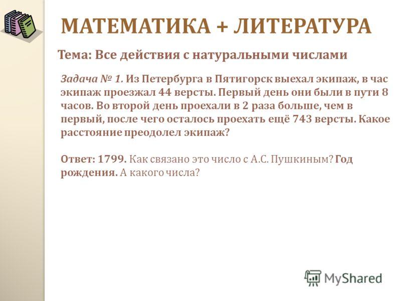 МАТЕМАТИКА + ЛИТЕРАТУРА Задача 1. Из Петербурга в Пятигорск выехал экипаж, в час экипаж проезжал 44 версты. Первый день они были в пути 8 часов. Во второй день проехали в 2 раза больше, чем в первый, после чего осталось проехать ещё 743 версты. Какое