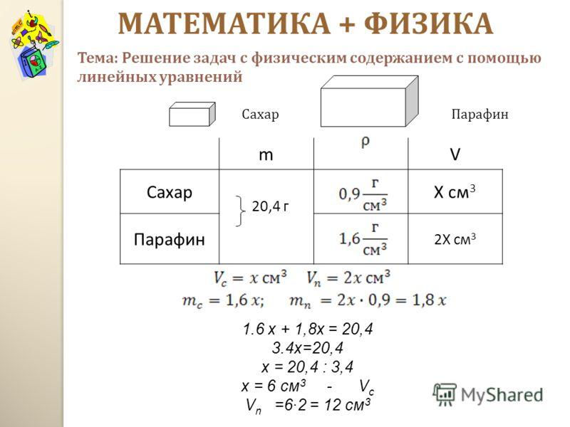 МАТЕМАТИКА + ФИЗИКА mV Сахар 20,4 г Х см 3 Парафин 2Х см 3 1.6 х + 1,8х = 20,4 3.4х=20,4 х = 20,4 : 3,4 х = 6 см 3 - V c V n =62 = 12 см 3 СахарПарафин Тема : Решение задач с физическим содержанием с помощью линейных уравнений