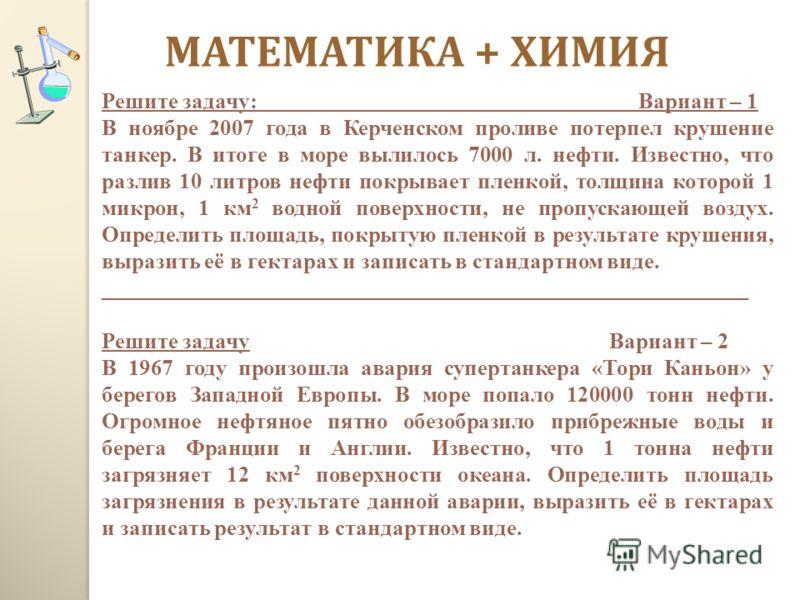МАТЕМАТИКА + ХИМИЯ Решите задачу: Вариант – 1 В ноябре 2007 года в Керченском проливе потерпел крушение танкер. В итоге в море вылилось 7000 л. нефти. Известно, что разлив 10 литров нефти покрывает пленкой, толщина которой 1 микрон, 1 км 2 водной пов