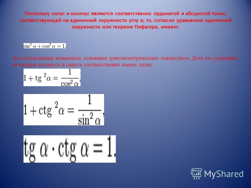 Поскольку синус и косинус являются соответственно ординатой и абсциссой точки, соответствующей на единичной окружности углу α, то, согласно уравнению единичной окружности или теореме Пифагора, имеем: Это соотношение называется основным тригонометриче