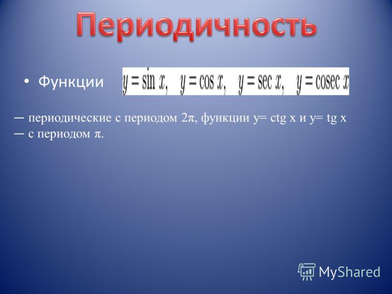 Функции периодические с периодом 2π, функции y= сtg x и y= tg x c периодом π.