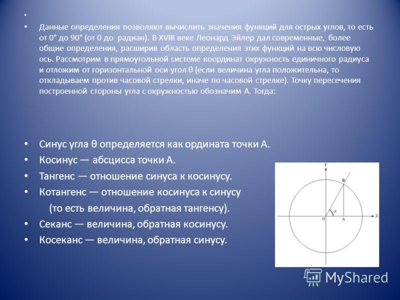 Данные определения позволяют вычислить значения функций для острых углов, то есть от 0° до 90° (от 0 до радиан). В XVIII веке Леонард Эйлер дал современные, более общие определения, расширив область определения этих функций на всю числовую ось. Рассм