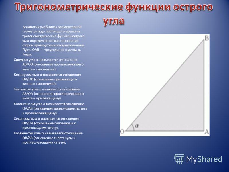 Во многих учебниках элементарной геометрии до настоящего времени тригонометрические функции острого угла определяются как отношения сторон прямоугольного треугольника. Пусть OAB треугольник с углом α. Тогда: Синусом угла α называется отношение AB/OB