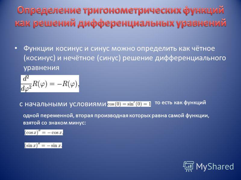 Функции косинус и синус можно определить как чётное (косинус) и нечётное (синус) решение дифференциального уравнения с начальными условиями то есть как функций одной переменной, вторая производная которых равна самой функции, взятой со знаком минус: