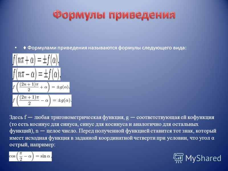 Формулами приведения называются формулы следующего вида: Здесь f любая тригонометрическая функция, g соответствующая ей кофункция (то есть косинус для синуса, синус для косинуса и аналогично для остальных функций), n целое число. Перед полученной фун