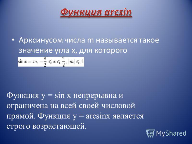 Арксинусом числа m называется такое значение угла x, для которого Функция y = sin x непрерывна и ограничена на всей своей числовой прямой. Функция y = arcsinx является строго возрастающей.