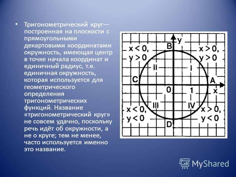 Тригонометрический круг построенная на плоскости с прямоугольными декартовыми координатами окружность, имеющая центр в точке начала координат и единичный радиус, т.е. единичная окружность, которая используется для геометрического определения тригоном