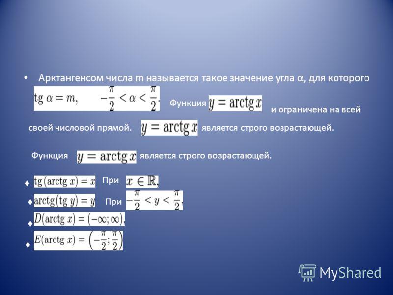 Арктангенсом числа m называется такое значение угла α, для которого Функция и ограничена на всей является строго возрастающей.своей числовой прямой. Функция является строго возрастающей. При При