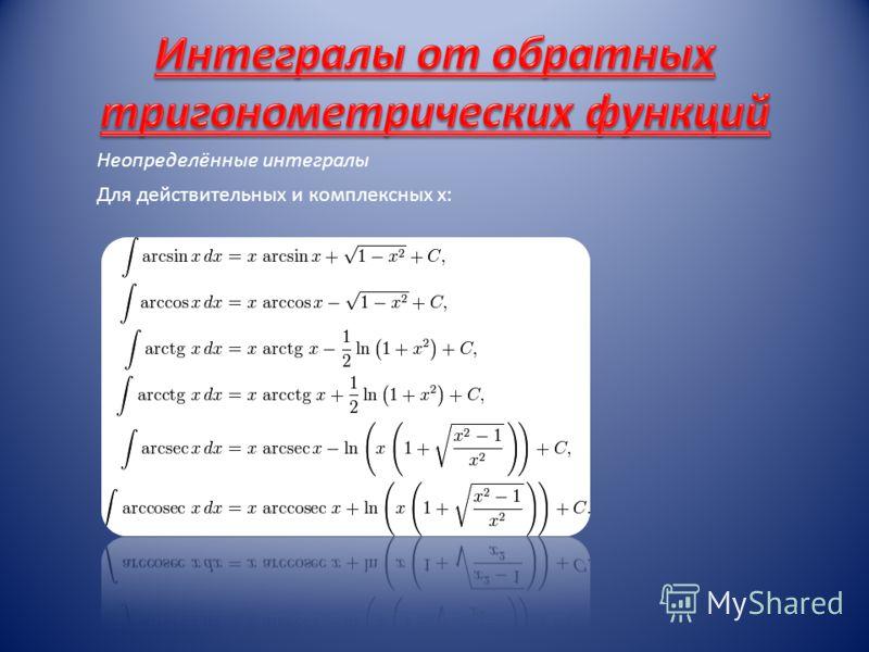 Неопределённые интегралы Для действительных и комплексных x:
