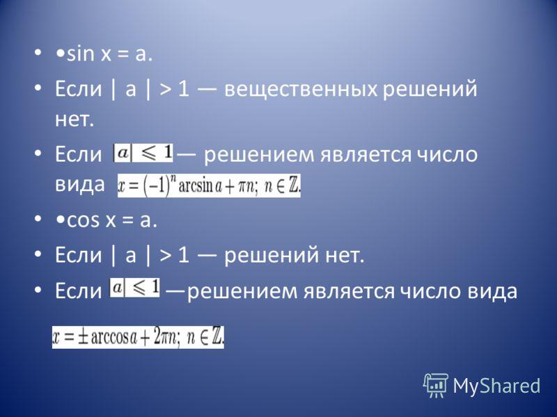 sin x = a. Если | a | > 1 вещественных решений нет. Если решением является число вида cos x = a. Если | a | > 1 решений нет. Если решением является число вида