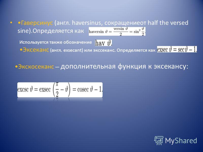 Гаверсинус (англ. haversinus, сокращениеот half the versed sine).Определяется как Используется также обозначение Эксеканс (англ. exsecant) или экссеканс. Определяется как Экскосеканс дополнительная функция к эксекансу: