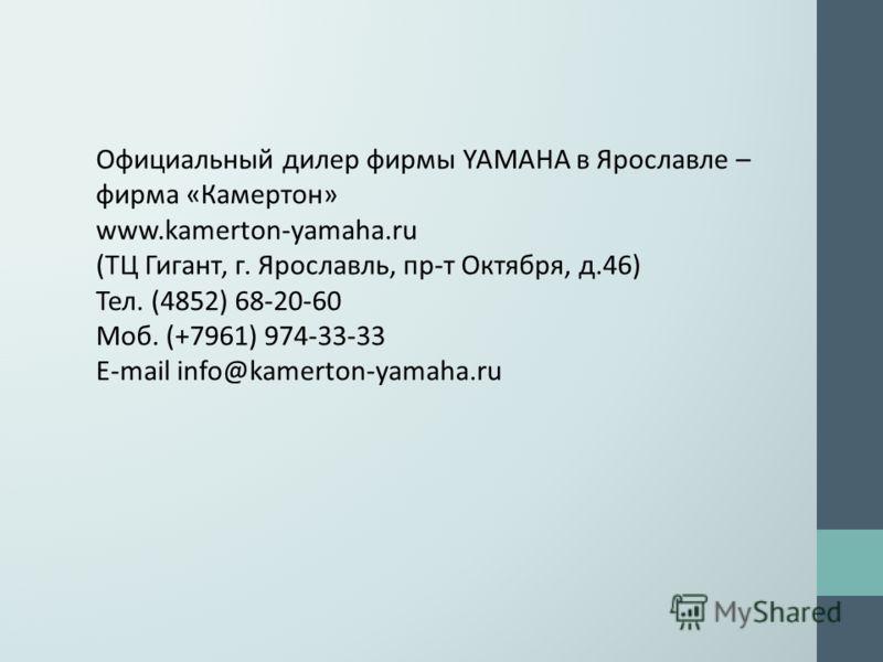 Официальный дилер фирмы YAMAHA в Ярославле – фирма «Камертон» www.kamerton-yamaha.ru (ТЦ Гигант, г. Ярославль, пр-т Октября, д.46) Тел. (4852) 68-20-60 Моб. (+7961) 974-33-33 E-mail info@kamerton-yamaha.ru