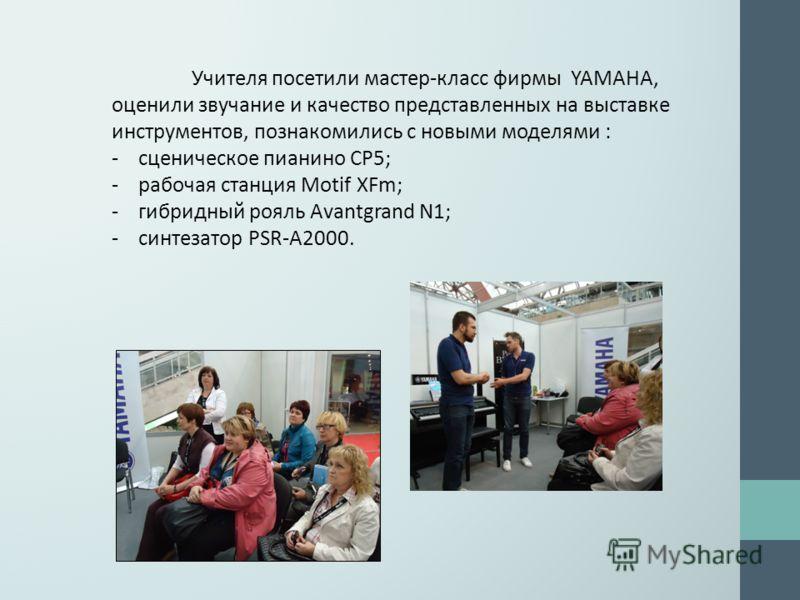 Учителя посетили мастер-класс фирмы YAMAHA, оценили звучание и качество представленных на выставке инструментов, познакомились с новыми моделями : - сценическое пианино СP5; - рабочая станция Motif XFm; - гибридный рояль Avantgrand N1; - синтезатор P