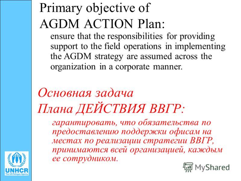 Primary objective of AGDM ACTION Plan: гарантировать, что обязательства по предоставлению поддержки офисам на местах по реализации стратегии ВВГР, принимаются всей организацией, каждым ее сотрудником. Основная задача Плана ДЕЙСТВИЯ ВВГР: ensure that
