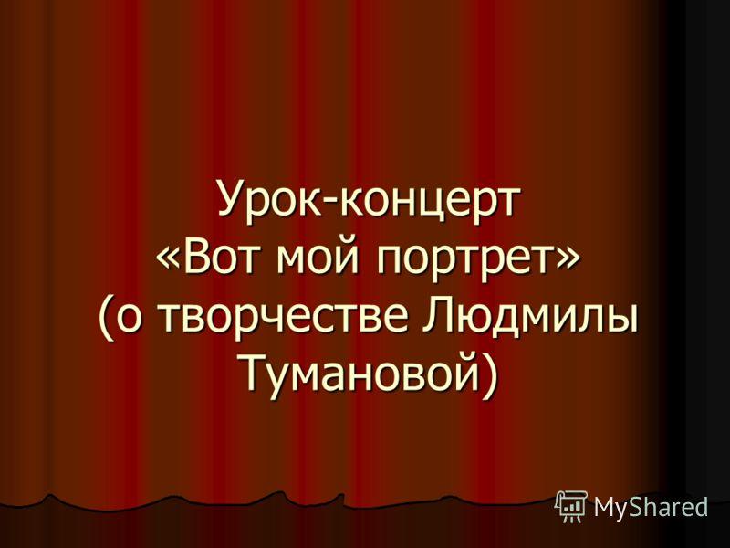 Урок-концерт «Вот мой портрет» (о творчестве Людмилы Тумановой)