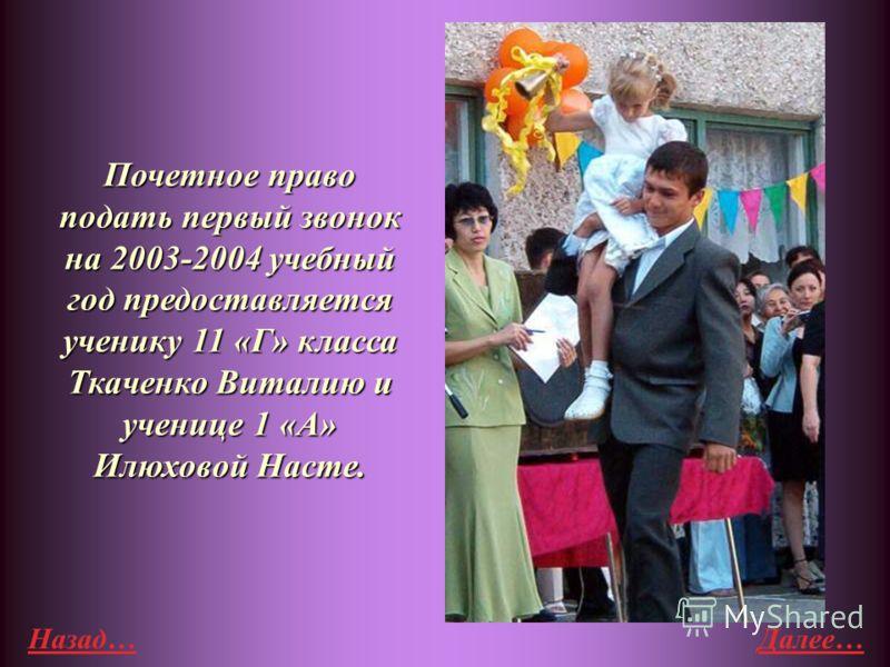 Назад…Далее… Почетное право подать первый звонок на 2003-2004 учебный год предоставляется ученику 11 «Г» класса Ткаченко Виталию и ученице 1 «А» Илюховой Насте.