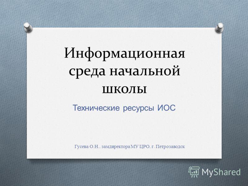 Информационная среда начальной школы Технические ресурсы ИОС Гусева О. Н., замдиректора МУ ЦРО, г. Петрозаводск