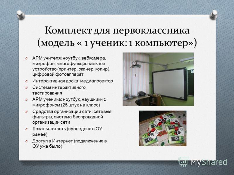 Комплект для первоклассника (модель « 1 ученик: 1 компьютер») O АРМ учителя : ноутбук, вебкамера, микрофон, многофункциональное устройство ( принтер, сканер, копир ), цифровой фотоаппарат O Интерактивная доска, медиапроектор O Система интерактивного