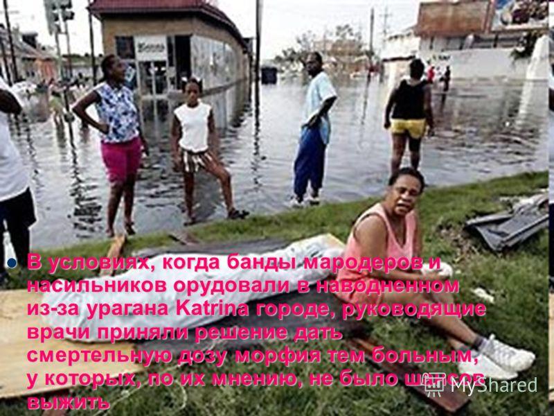 В условиях, когда банды мародеров и насильников орудовали в наводненном из-за урагана Katrina городе, руководящие врачи приняли решение дать смертельную дозу морфия тем больным, у которых, по их мнению, не было шансов выжить В условиях, когда банды м
