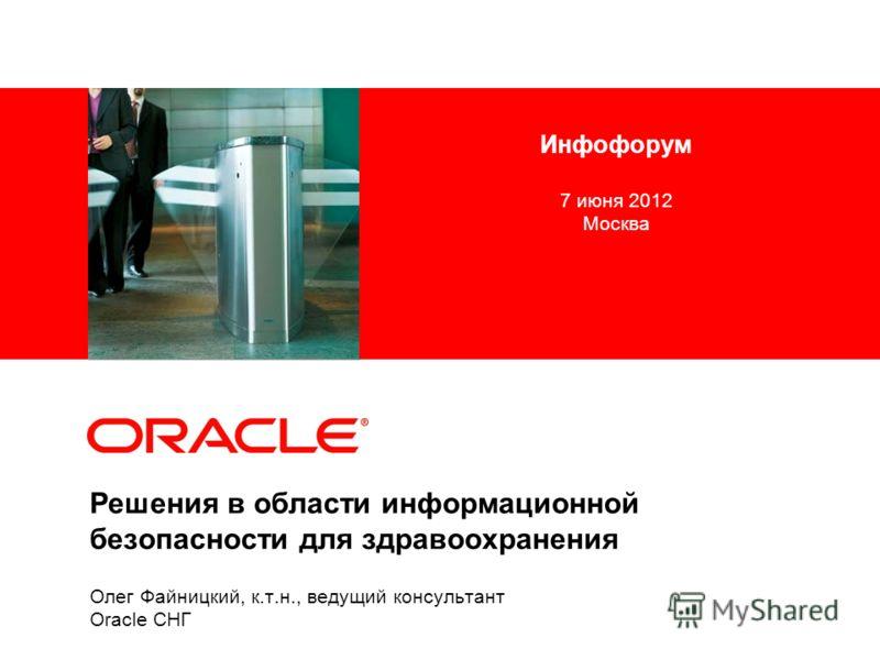 Олег Файницкий, к.т.н., ведущий консультант Oracle СНГ Решения в области информационной безопасности для здравоохранения Инфофорум 7 июня 2012 Москва