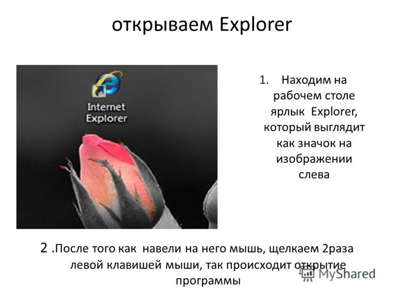 открываем Explorer 1.Находим на рабочем столе ярлык Explorer, который выглядит как значок на изображении слева 2. После того как навели на него мышь, щелкаем 2раза левой клавишей мыши, так происходит открытие программы