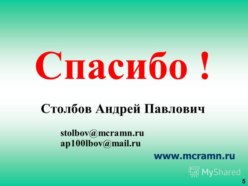 Спасибо ! Столбов Андрей Павлович stolbov@mcramn.ru ap100lbov@mail.ru www.mcramn.ru 5