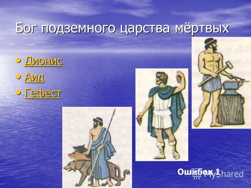 Бог подземного царства мёртвых Дионис Дионис Дионис Аид Аид Аид Гефест Гефест Гефест Ошибок 1