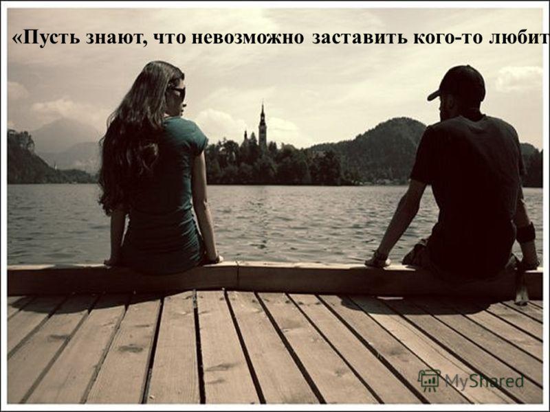 «Пусть знают, что невозможно заставить кого-то любить их
