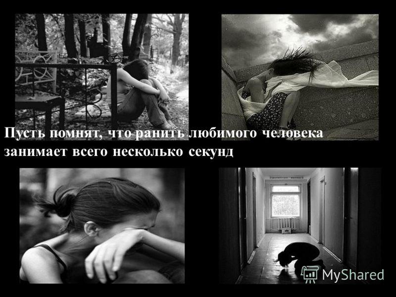 Пусть помнят, что ранить любимого человека занимает всего несколько секунд