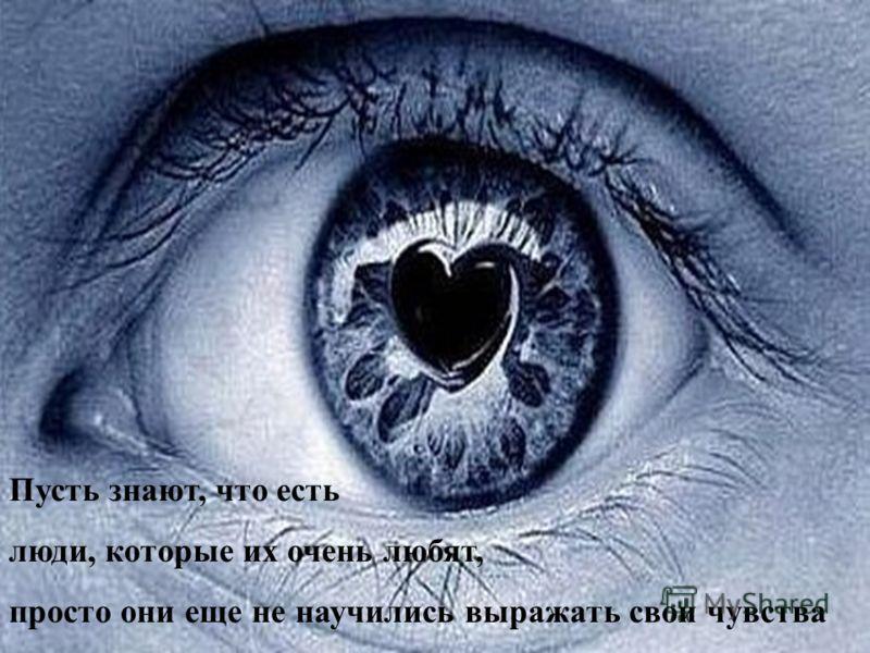 Пусть знают, что есть люди, которые их очень любят, просто они еще не научились выражать свои чувства