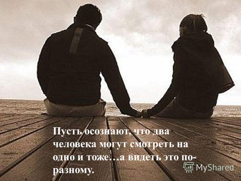Пусть осознают, что два человека могут смотреть на одно и тоже…а видеть это по- разному.