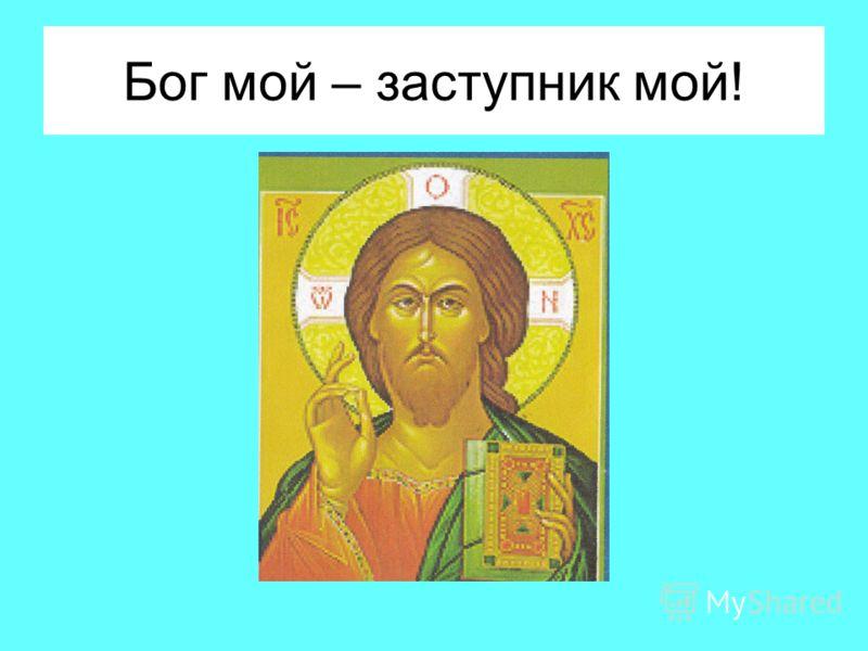 Бог мой – заступник мой!