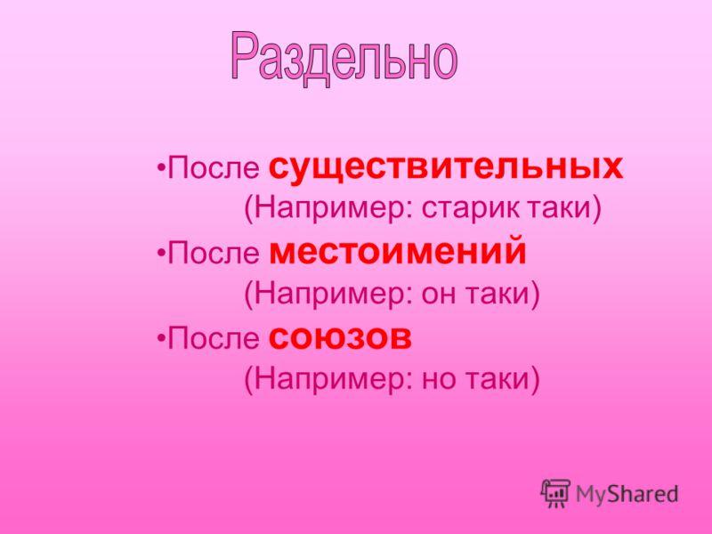 После существительных (Например: старик таки) После местоимений (Например: он таки) После союзов (Например: но таки)