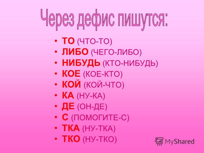 ТО (ЧТО-ТО) ЛИБО (ЧЕГО-ЛИБО) НИБУДЬ (КТО-НИБУДЬ) КОЕ (КОЕ-КТО) КОЙ (КОЙ-ЧТО) КА (НУ-КА) ДЕ (ОН-ДЕ) С (ПОМОГИТЕ-С) ТКА (НУ-ТКА) ТКО (НУ-ТКО)