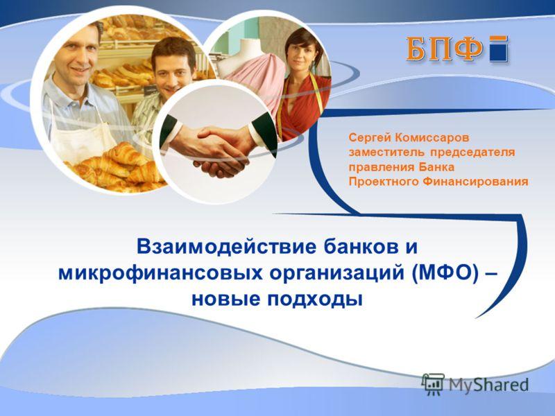 Взаимодействие банков и микрофинансовых организаций (МФО) – новые подходы Сергей Комиссаров заместитель председателя правления Банка Проектного Финансирования