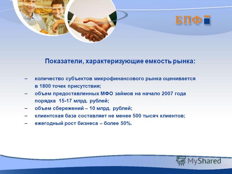 Показатели, характеризующие емкость рынка: – количество субъектов микрофинансового рынка оценивается в 1800 точек присутствия; – объем предоставленных МФО займов на начало 2007 года порядка 15-17 млрд. рублей; – объем сбережений – 10 млрд. рублей; –