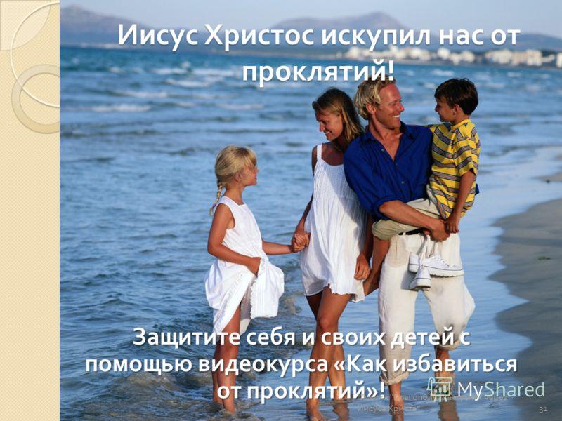 Иисус Христос искупил нас от проклятий ! Защитите себя и своих детей с помощью видеокурса « Как избавиться от проклятий »! Миссия  Благополучие и успех через Иисуса Христа  31