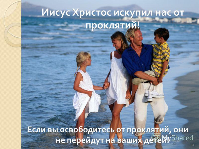 Иисус Христос искупил нас от проклятий ! Миссия  Благополучие и успех через Иисуса Христа  Если вы освободитесь от проклятий, они не перейдут на ваших детей ! 32