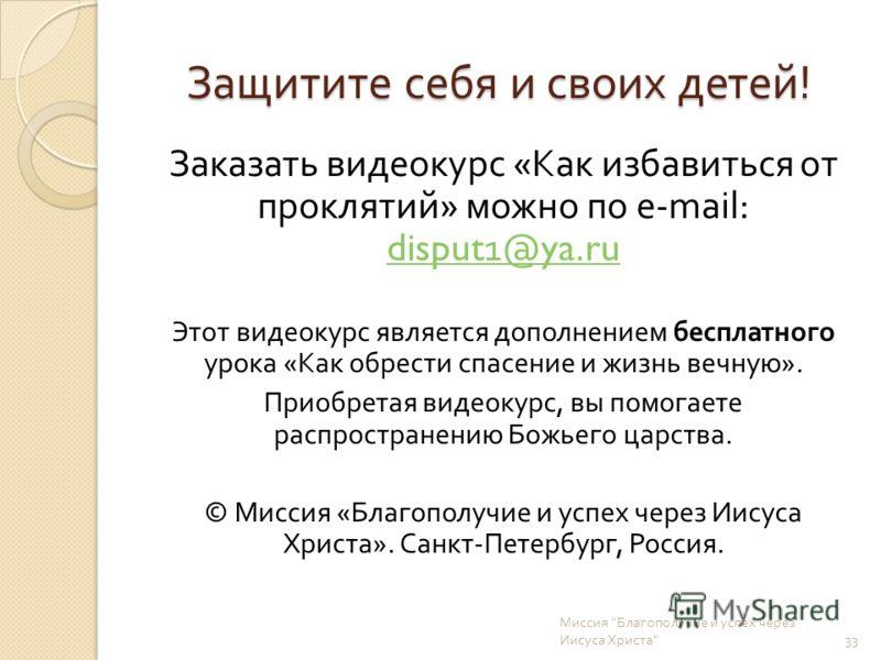 Защитите себя и своих детей ! Заказать видеокурс « Как избавиться от проклятий » можно по e-mail: disput1@ya.ru disput1@ya.ru Этот видеокурс является дополнением бесплатного урока « Как обрести спасение и жизнь вечную ». Приобретая видеокурс, вы помо
