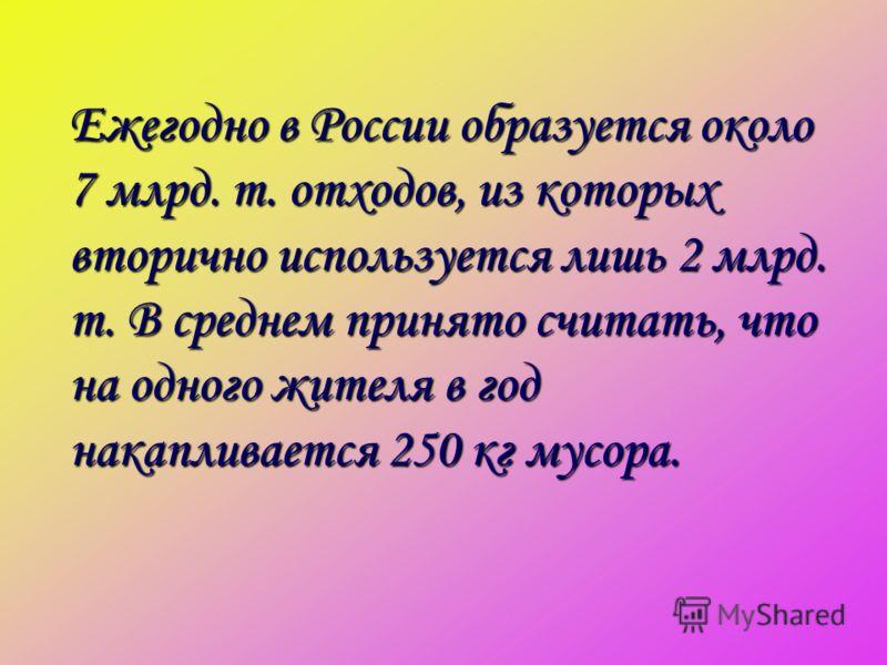 Ежегодно в России образуется около 7 млрд. т. отходов, из которых вторично используется лишь 2 млрд. т. В среднем принято считать, что на одного жителя в год накапливается 250 кг мусора.