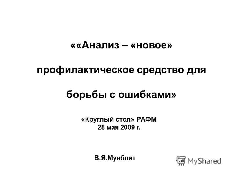 1 ««Анализ – «новое» профилактическое средство для борьбы с ошибками» В.Я.Мунблит «Круглый стол» РАФМ 28 мая 2009 г.